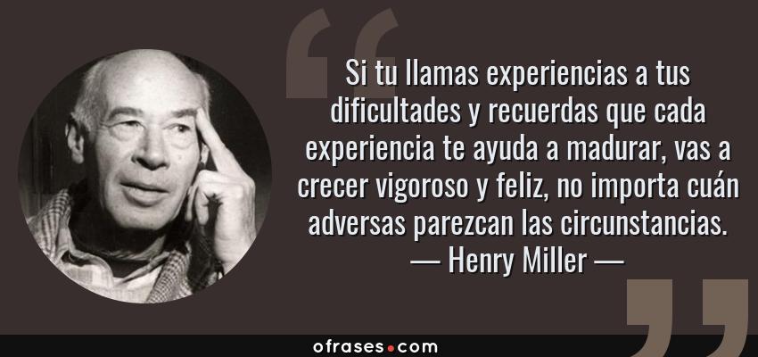 Frases de Henry Miller - Si tu llamas experiencias a tus dificultades y recuerdas que cada experiencia te ayuda a madurar, vas a crecer vigoroso y feliz, no importa cuán adversas parezcan las circunstancias.