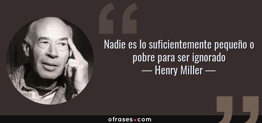 Frases de Henry Miller - Nadie es lo suficientemente pequeño o pobre para ser ignorado