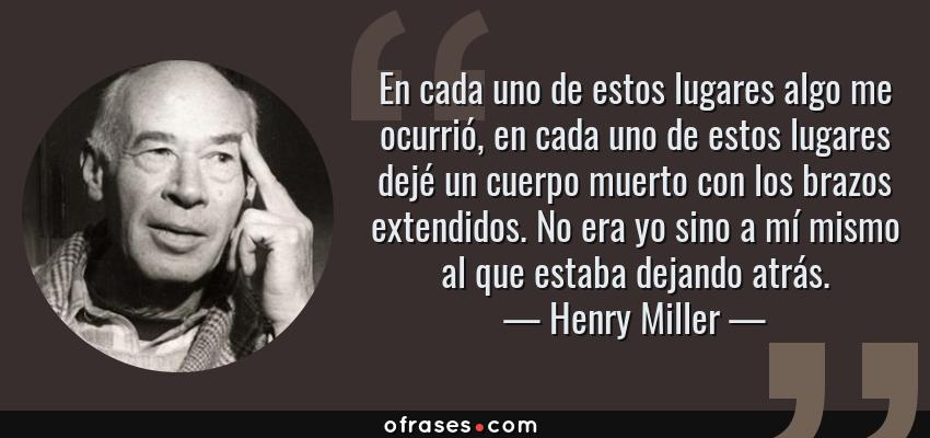 Frases de Henry Miller - En cada uno de estos lugares algo me ocurrió, en cada uno de estos lugares dejé un cuerpo muerto con los brazos extendidos. No era yo sino a mí mismo al que estaba dejando atrás.