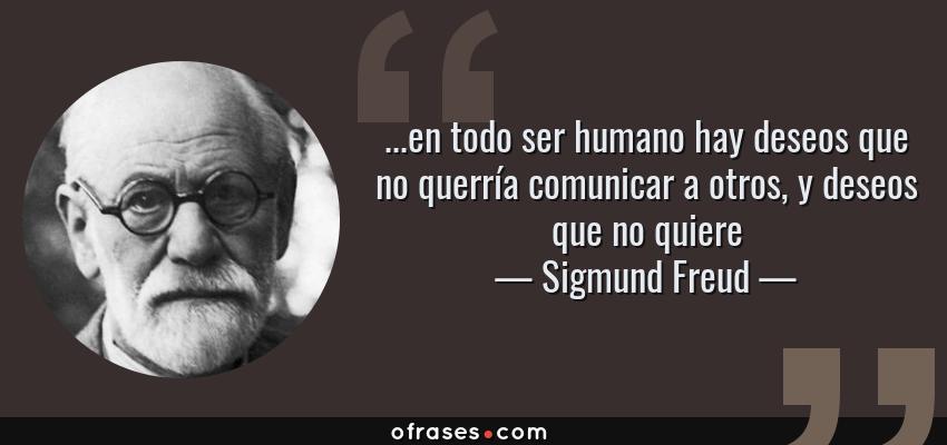 Frases de Sigmund Freud - ...en todo ser humano hay deseos que no querría comunicar a otros, y deseos que no quiere