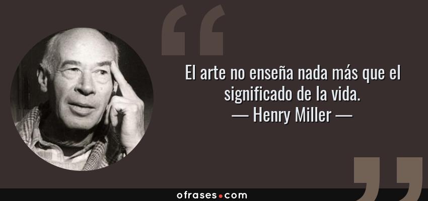 Frases de Henry Miller - El arte no enseña nada más que el significado de la vida.