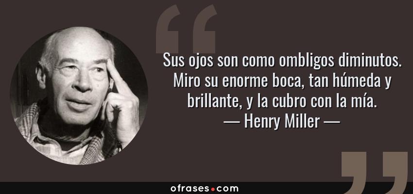 Frases de Henry Miller - Sus ojos son como ombligos diminutos. Miro su enorme boca, tan húmeda y brillante, y la cubro con la mía.
