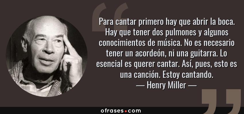 Frases de Henry Miller - Para cantar primero hay que abrir la boca. Hay que tener dos pulmones y algunos conocimientos de música. No es necesario tener un acordeón, ni una guitarra. Lo esencial es querer cantar. Así, pues, esto es una canción. Estoy cantando.