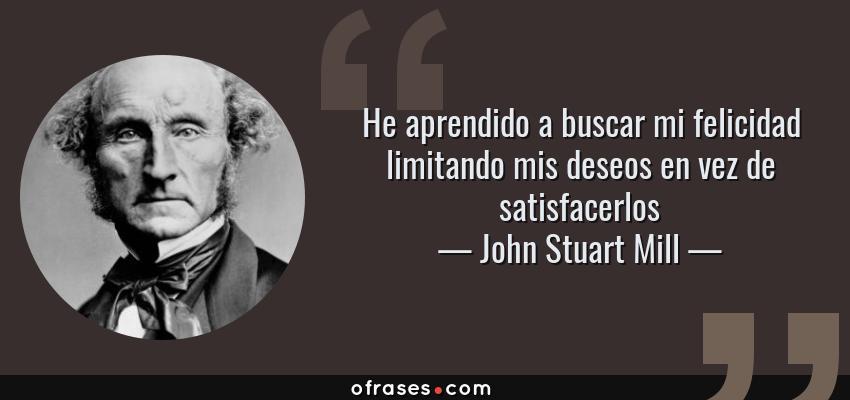 Frases de John Stuart Mill - He aprendido a buscar mi felicidad limitando mis deseos en vez de satisfacerlos