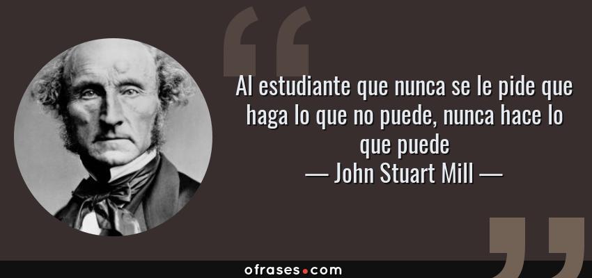 Frases de John Stuart Mill - Al estudiante que nunca se le pide que haga lo que no puede, nunca hace lo que puede
