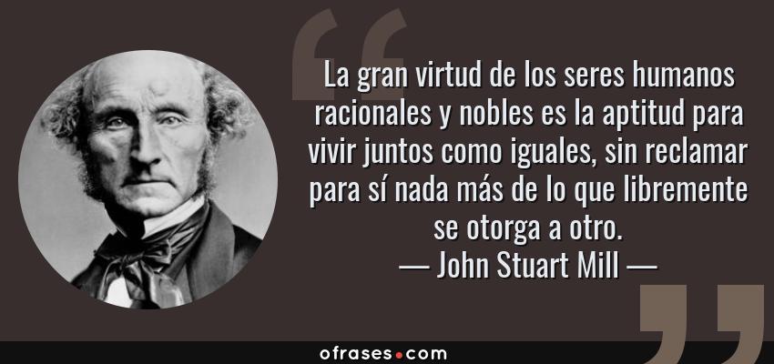 Frases de John Stuart Mill - La gran virtud de los seres humanos racionales y nobles es la aptitud para vivir juntos como iguales, sin reclamar para sí nada más de lo que libremente se otorga a otro.