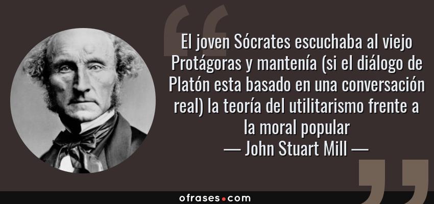Frases de John Stuart Mill - El joven Sócrates escuchaba al viejo Protágoras y mantenía (si el diálogo de Platón esta basado en una conversación real) la teoría del utilitarismo frente a la moral popular