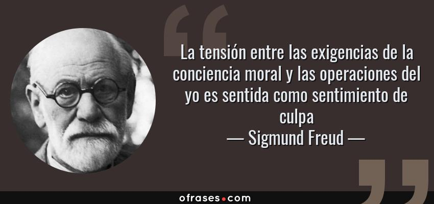Frases de Sigmund Freud - La tensión entre las exigencias de la conciencia moral y las operaciones del yo es sentida como sentimiento de culpa