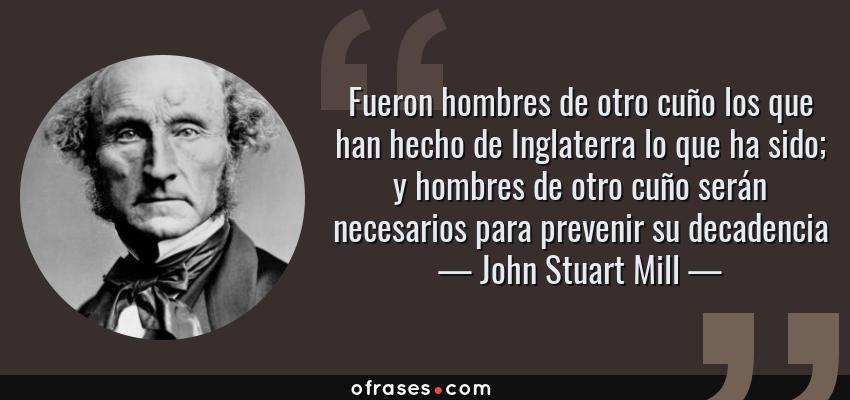 Frases de John Stuart Mill - Fueron hombres de otro cuño los que han hecho de Inglaterra lo que ha sido; y hombres de otro cuño serán necesarios para prevenir su decadencia