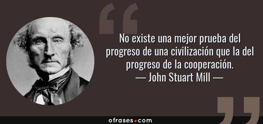 John Stuart Mill: No existe una mejor prueba del progreso de una  civilización que la del progreso de la cooperación....