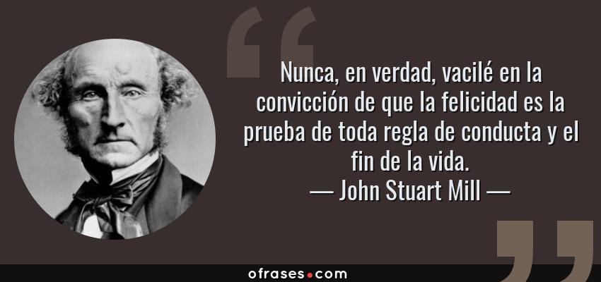 Frases de John Stuart Mill - Nunca, en verdad, vacilé en la convicción de que la felicidad es la prueba de toda regla de conducta y el fin de la vida.