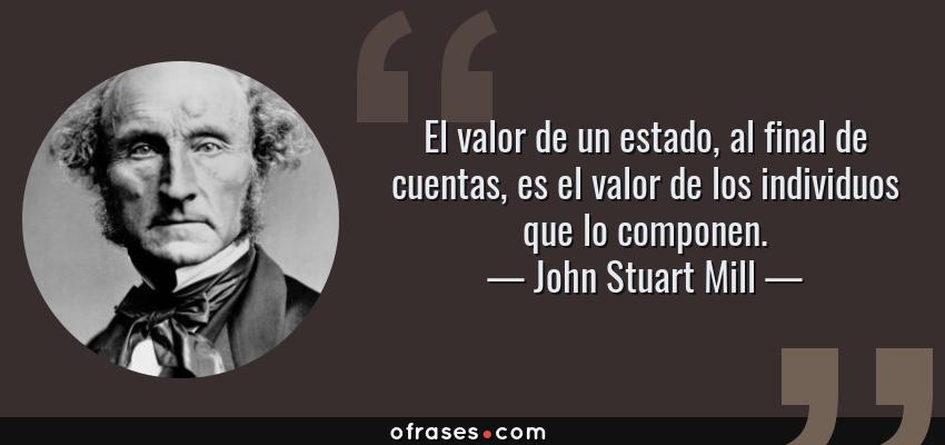 Frases de John Stuart Mill - El valor de un estado, al final de cuentas, es el valor de los individuos que lo componen.