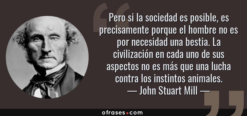 Frases de John Stuart Mill - Pero si la sociedad es posible, es precisamente porque el hombre no es por necesidad una bestia. La civilización en cada uno de sus aspectos no es más que una lucha contra los instintos animales.