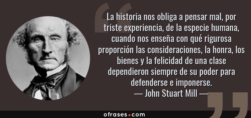 Frases de John Stuart Mill - La historia nos obliga a pensar mal, por triste experiencia, de la especie humana, cuando nos enseña con qué rigurosa proporción las consideraciones, la honra, los bienes y la felicidad de una clase dependieron siempre de su poder para defenderse e imponerse.