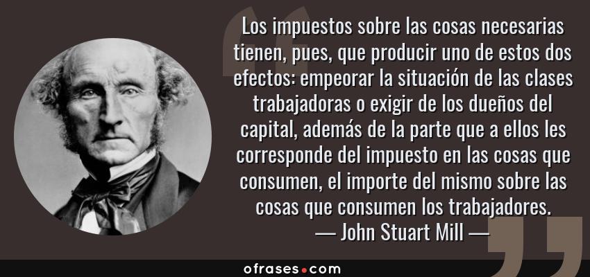 Frases de John Stuart Mill - Los impuestos sobre las cosas necesarias tienen, pues, que producir uno de estos dos efectos: empeorar la situación de las clases trabajadoras o exigir de los dueños del capital, además de la parte que a ellos les corresponde del impuesto en las cosas que consumen, el importe del mismo sobre las cosas que consumen los trabajadores.