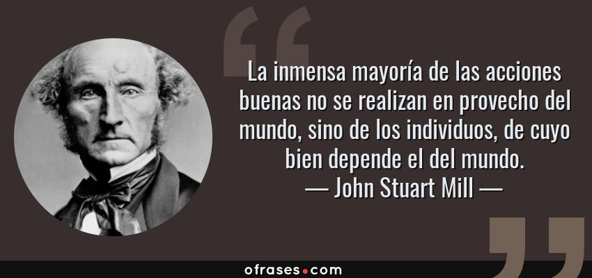 Frases de John Stuart Mill - La inmensa mayoría de las acciones buenas no se realizan en provecho del mundo, sino de los individuos, de cuyo bien depende el del mundo.