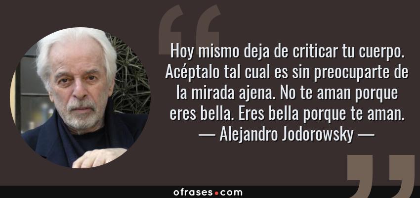 Frases de Alejandro Jodorowsky - Hoy mismo deja de criticar tu cuerpo. Acéptalo tal cual es sin preocuparte de la mirada ajena. No te aman porque eres bella. Eres bella porque te aman.
