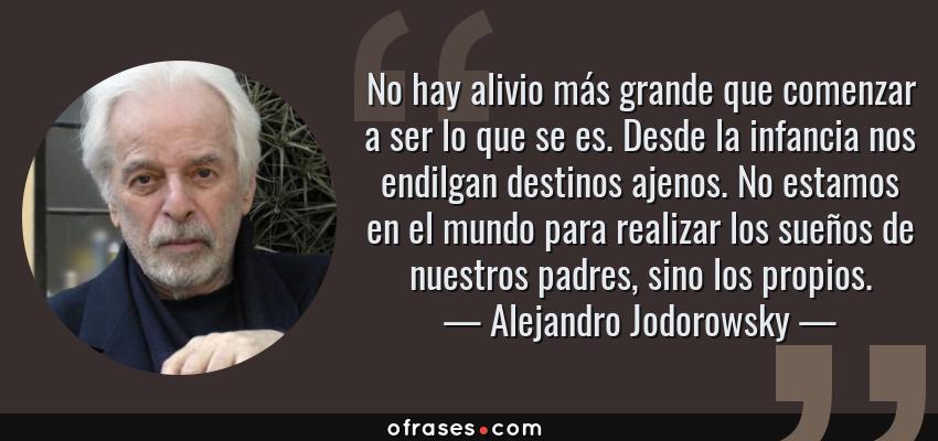 Frases de Alejandro Jodorowsky - No hay alivio más grande que comenzar a ser lo que se es. Desde la infancia nos endilgan destinos ajenos. No estamos en el mundo para realizar los sueños de nuestros padres, sino los propios.