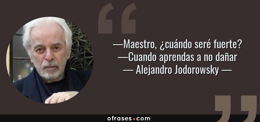 Frases de Alejandro Jodorowsky - —Maestro, ¿cuándo seré fuerte? —Cuando aprendas a no dañar