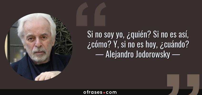 Frases de Alejandro Jodorowsky - Si no soy yo, ¿quién? Si no es así, ¿cómo? Y, si no es hoy, ¿cuándo?