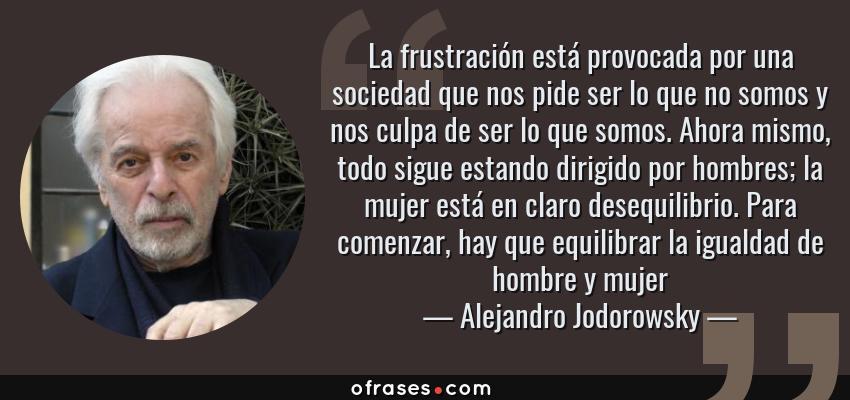 Alejandro Jodorowsky La Frustración Está Provocada Por Una