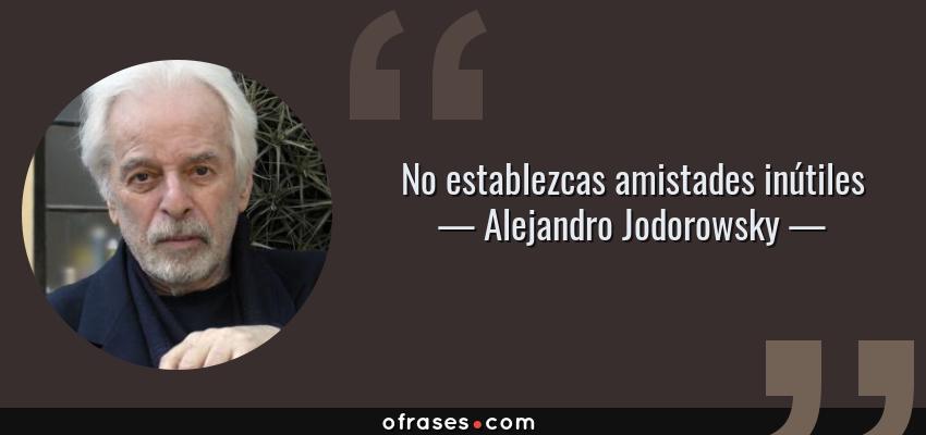 Frases de Alejandro Jodorowsky - No establezcas amistades inútiles