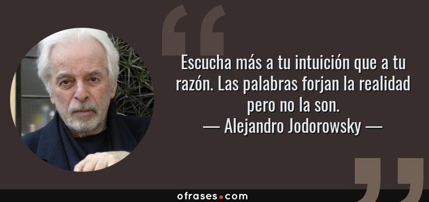 Frases de Alejandro Jodorowsky - Escucha más a tu intuición que a tu razón. Las palabras forjan la realidad pero no la son.