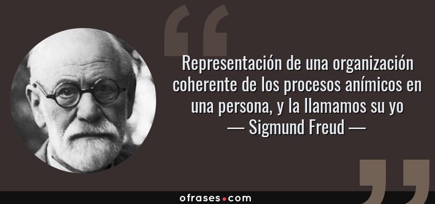 Frases de Sigmund Freud - Representación de una organización coherente de los procesos anímicos en una persona, y la llamamos su yo