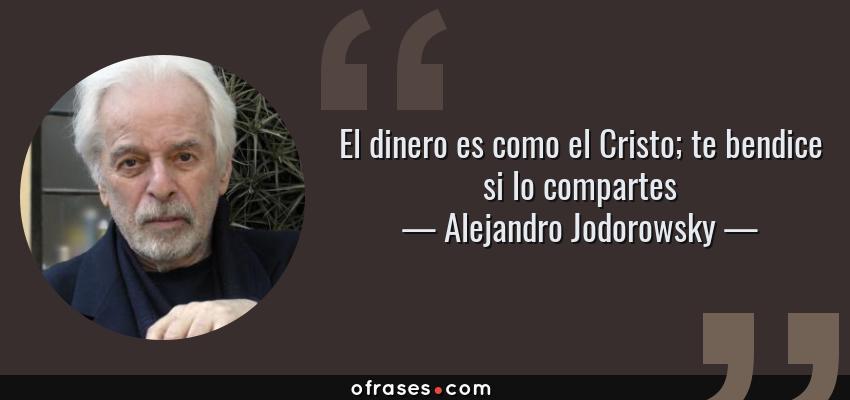 Frases de Alejandro Jodorowsky - El dinero es como el Cristo; te bendice si lo compartes