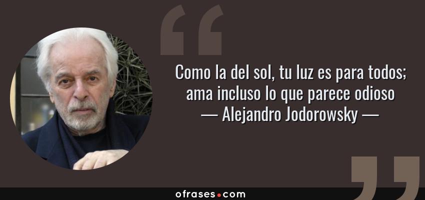 Frases de Alejandro Jodorowsky - Como la del sol, tu luz es para todos; ama incluso lo que parece odioso
