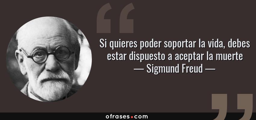 Frases de Sigmund Freud - Si quieres poder soportar la vida, debes estar dispuesto a aceptar la muerte