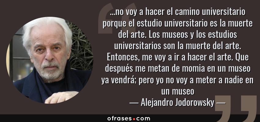 Frases de Alejandro Jodorowsky - ...no voy a hacer el camino universitario porque el estudio universitario es la muerte del arte. Los museos y los estudios universitarios son la muerte del arte. Entonces, me voy a ir a hacer el arte. Que después me metan de momia en un museo ya vendrá; pero yo no voy a meter a nadie en un museo
