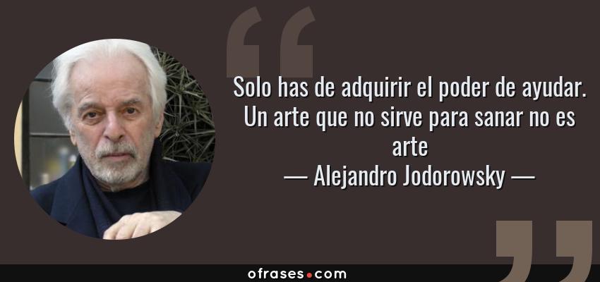Frases de Alejandro Jodorowsky - Solo has de adquirir el poder de ayudar. Un arte que no sirve para sanar no es arte