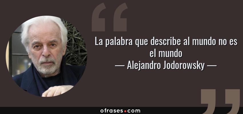 Frases de Alejandro Jodorowsky - La palabra que describe al mundo no es el mundo