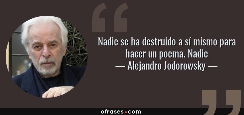 Frases de Alejandro Jodorowsky - Nadie se ha destruido a sí mismo para hacer un poema. Nadie