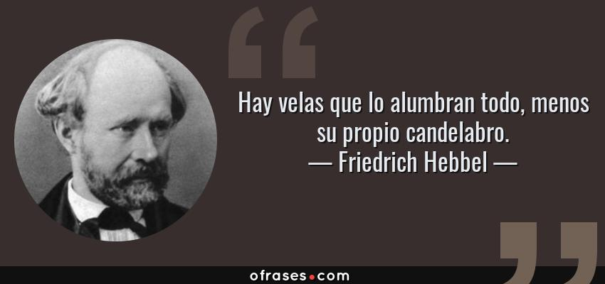 Frases de Friedrich Hebbel - Hay velas que lo alumbran todo, menos su propio candelabro.
