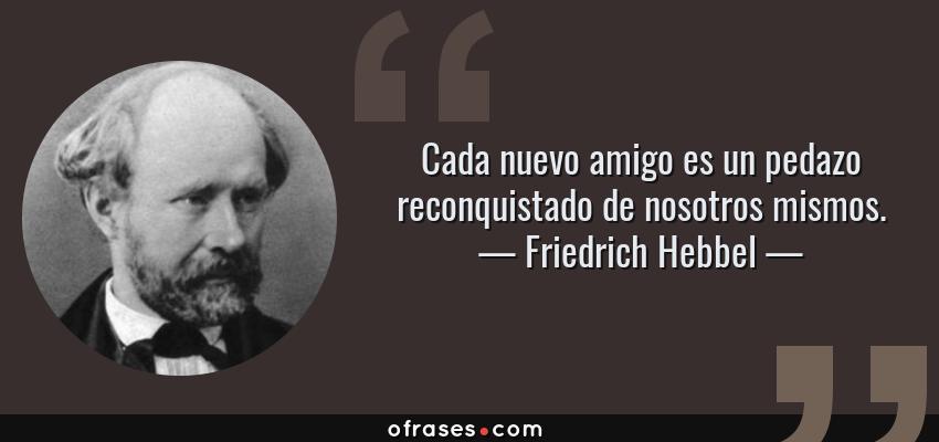 Frases de Friedrich Hebbel - Cada nuevo amigo es un pedazo reconquistado de nosotros mismos.
