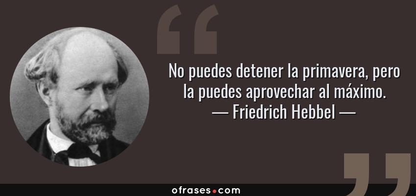 Frases de Friedrich Hebbel - No puedes detener la primavera, pero la puedes aprovechar al máximo.