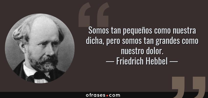 Frases de Friedrich Hebbel - Somos tan pequeños como nuestra dicha, pero somos tan grandes como nuestro dolor.