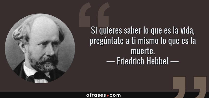 Frases de Friedrich Hebbel - Si quieres saber lo que es la vida, pregúntate a ti mismo lo que es la muerte.