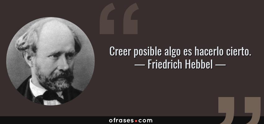Frases de Friedrich Hebbel - Creer posible algo es hacerlo cierto.