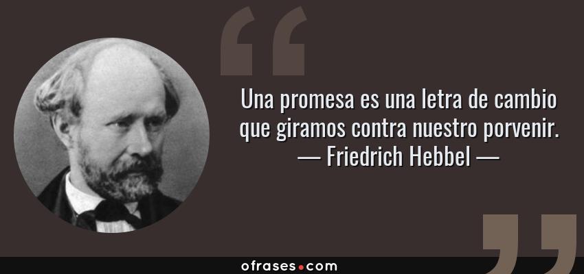 Frases de Friedrich Hebbel - Una promesa es una letra de cambio que giramos contra nuestro porvenir.