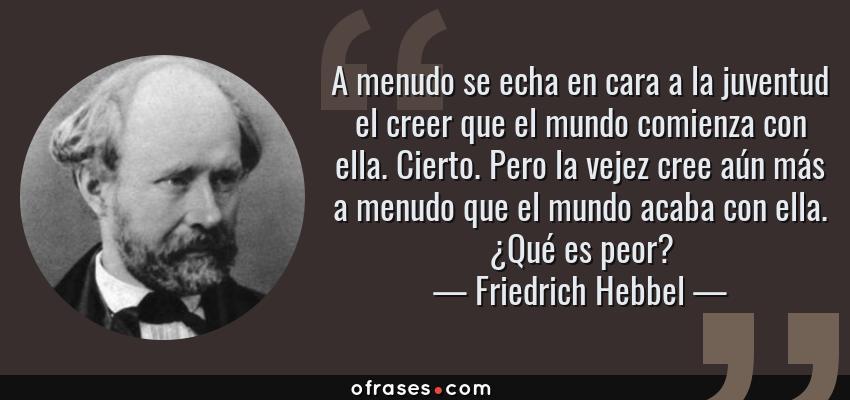 Frases de Friedrich Hebbel - A menudo se echa en cara a la juventud el creer que el mundo comienza con ella. Cierto. Pero la vejez cree aún más a menudo que el mundo acaba con ella. ¿Qué es peor?