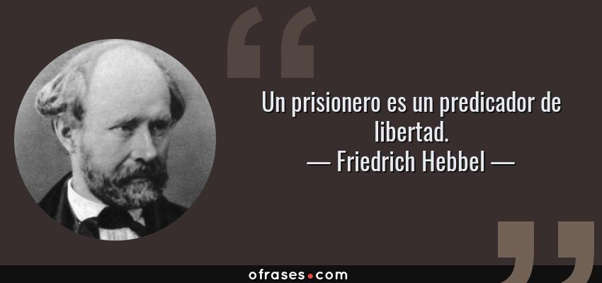 Frases de Friedrich Hebbel - Un prisionero es un predicador de libertad.
