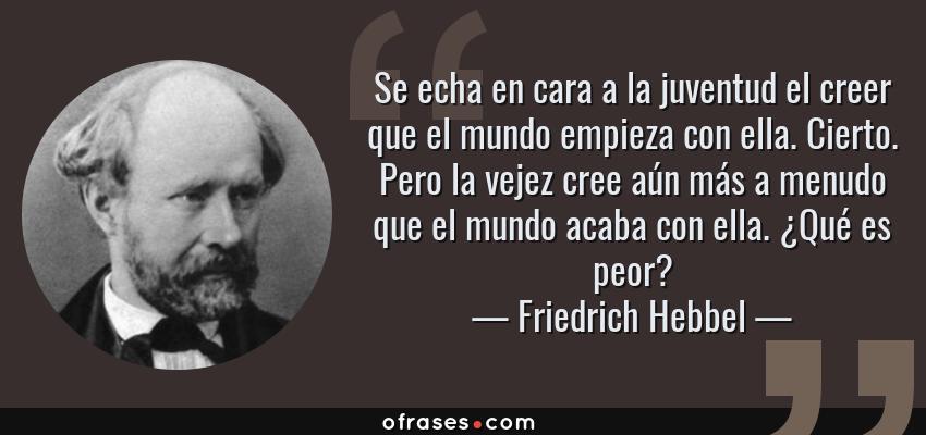 Frases de Friedrich Hebbel - Se echa en cara a la juventud el creer que el mundo empieza con ella. Cierto. Pero la vejez cree aún más a menudo que el mundo acaba con ella. ¿Qué es peor?