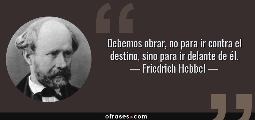 Frases de Friedrich Hebbel - Debemos obrar, no para ir contra el destino, sino para ir delante de él.