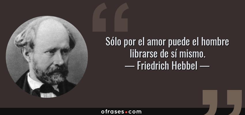 Frases de Friedrich Hebbel - Sólo por el amor puede el hombre librarse de sí mismo.