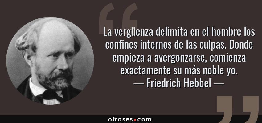 Frases de Friedrich Hebbel - La vergüenza delimita en el hombre los confines internos de las culpas. Donde empieza a avergonzarse, comienza exactamente su más noble yo.
