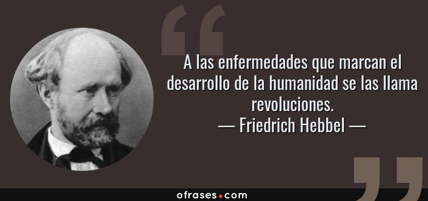 Frases de Friedrich Hebbel - A las enfermedades que marcan el desarrollo de la humanidad se las llama revoluciones.
