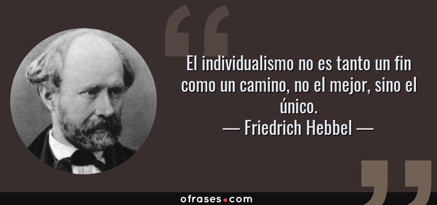 Frases de Friedrich Hebbel - El individualismo no es tanto un fin como un camino, no el mejor, sino el único.